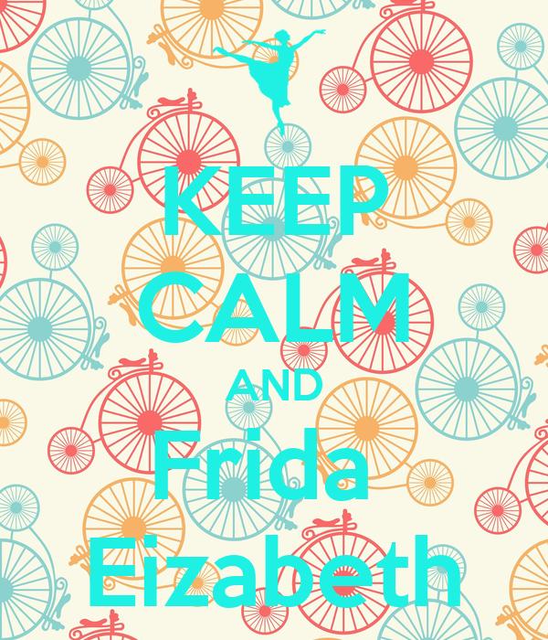 KEEP CALM AND Frida  Eizabeth