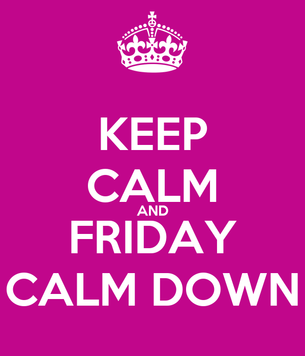 KEEP CALM AND FRIDAY CALM DOWN