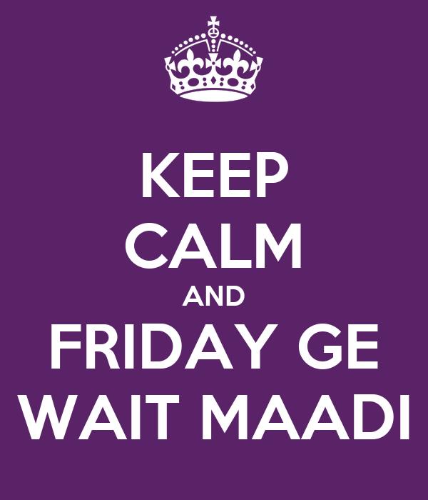 KEEP CALM AND FRIDAY GE WAIT MAADI