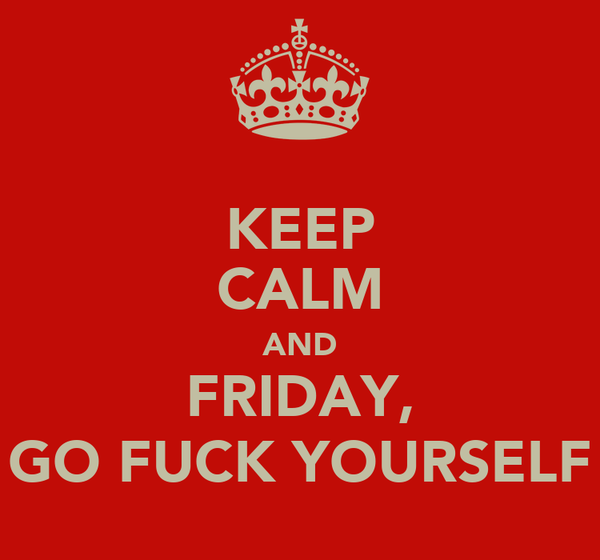 KEEP CALM AND FRIDAY, GO FUCK YOURSELF