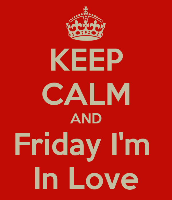 KEEP CALM AND Friday I'm  In Love