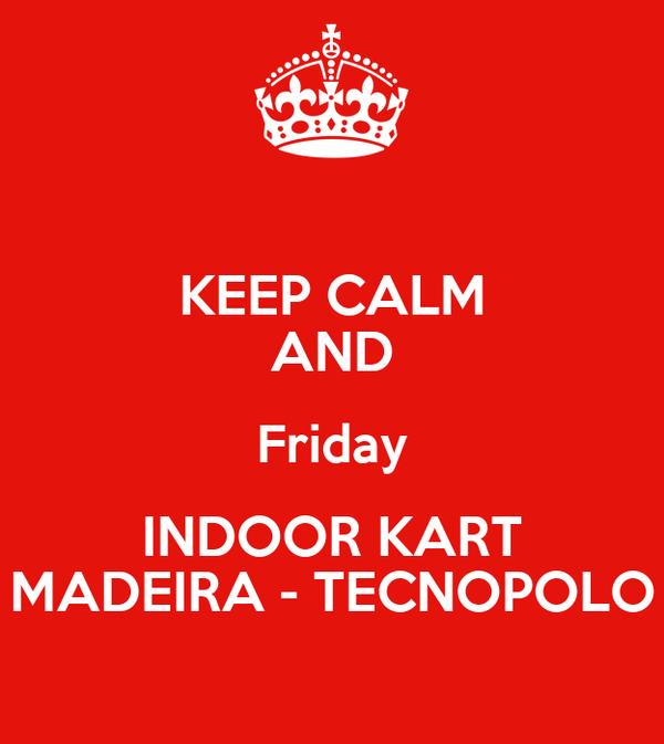 KEEP CALM AND Friday INDOOR KART MADEIRA - TECNOPOLO