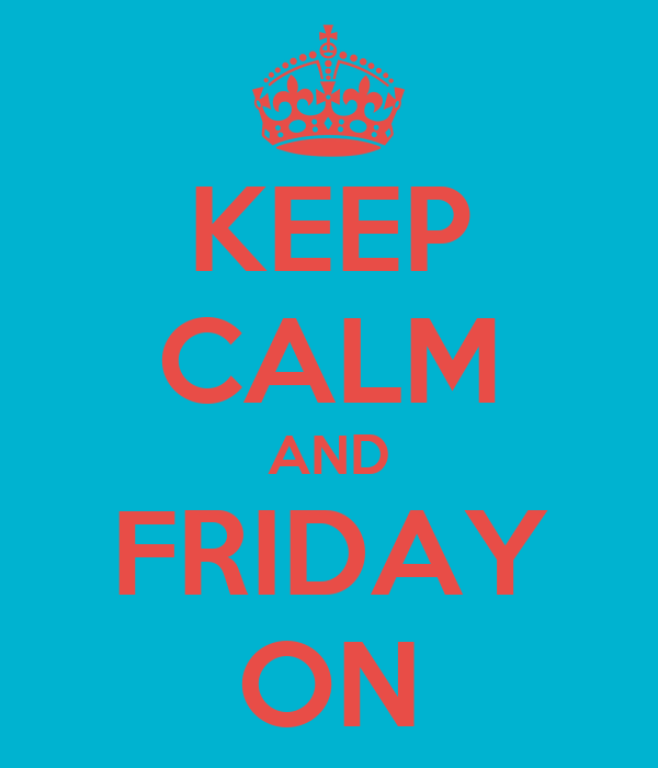 KEEP CALM AND FRIDAY ON
