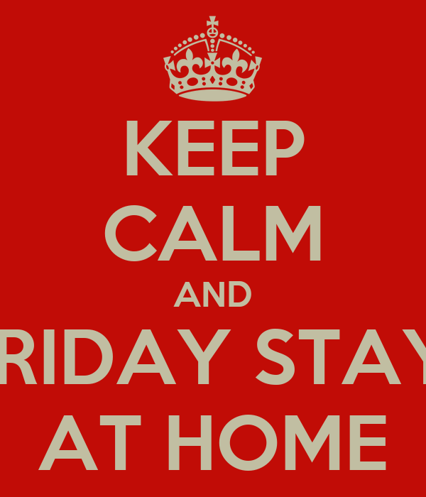 KEEP CALM AND FRIDAY STAY  AT HOME