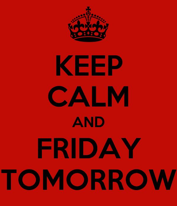 KEEP CALM AND FRIDAY TOMORROW