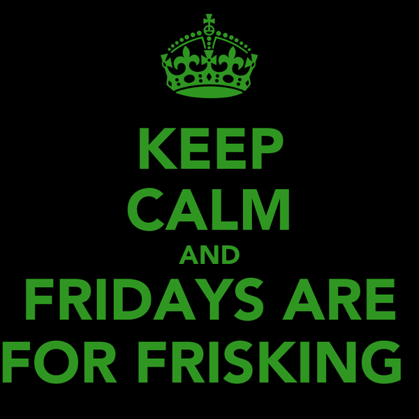 KEEP CALM AND FRIDAYS ARE FOR FRISKING