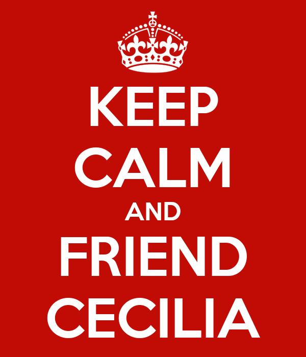 KEEP CALM AND FRIEND CECILIA