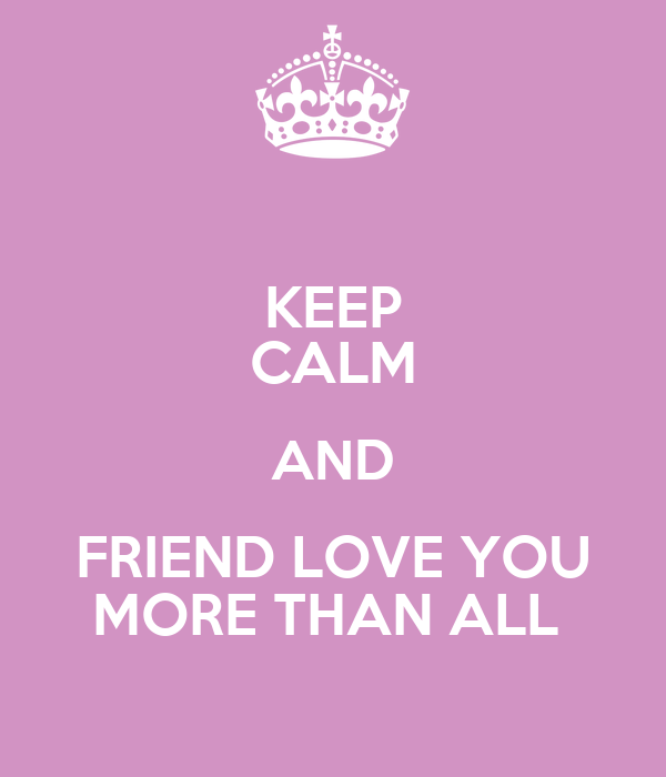 KEEP CALM AND FRIEND LOVE YOU MORE THAN ALL