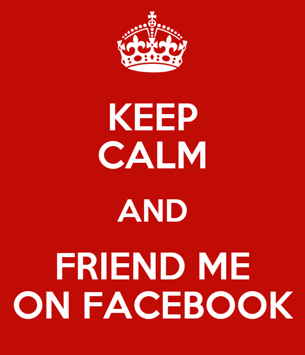KEEP CALM AND FRIEND ME ON FACEBOOK