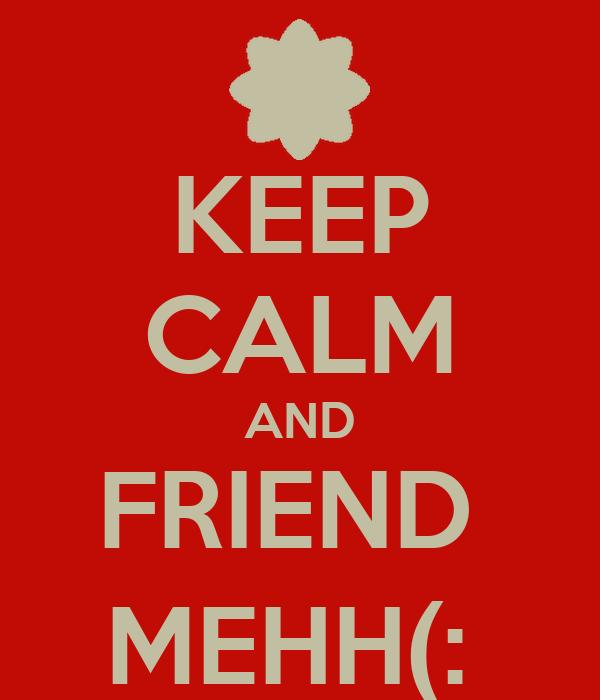 KEEP CALM AND FRIEND  MEHH(: