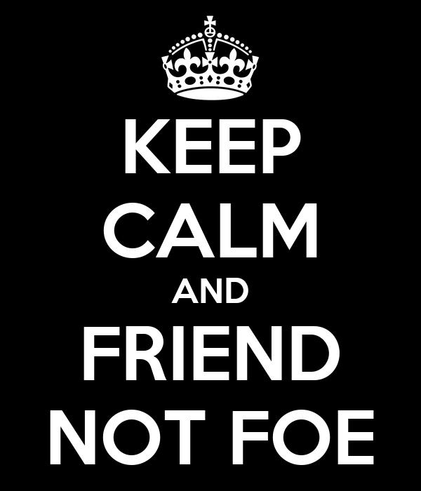 KEEP CALM AND FRIEND NOT FOE