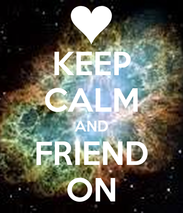 KEEP CALM AND FRIEND ON