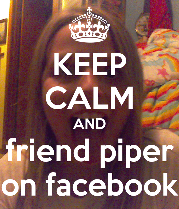 KEEP CALM AND friend piper on facebook