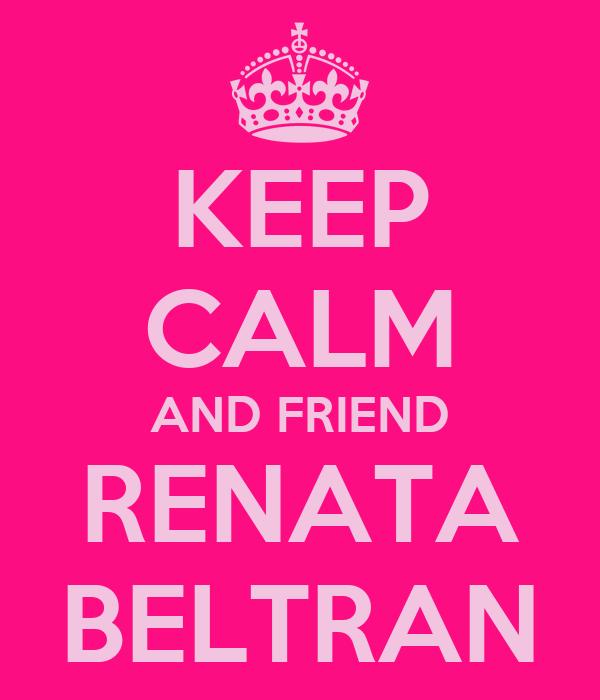 KEEP CALM AND FRIEND RENATA BELTRAN