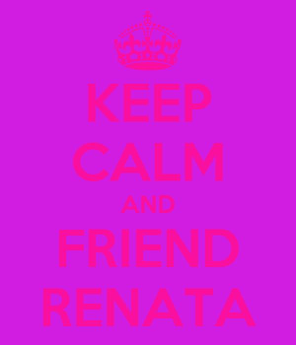 KEEP CALM AND FRIEND RENATA