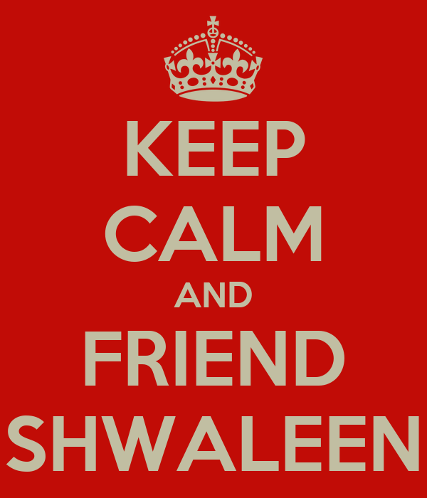KEEP CALM AND FRIEND SHWALEEN