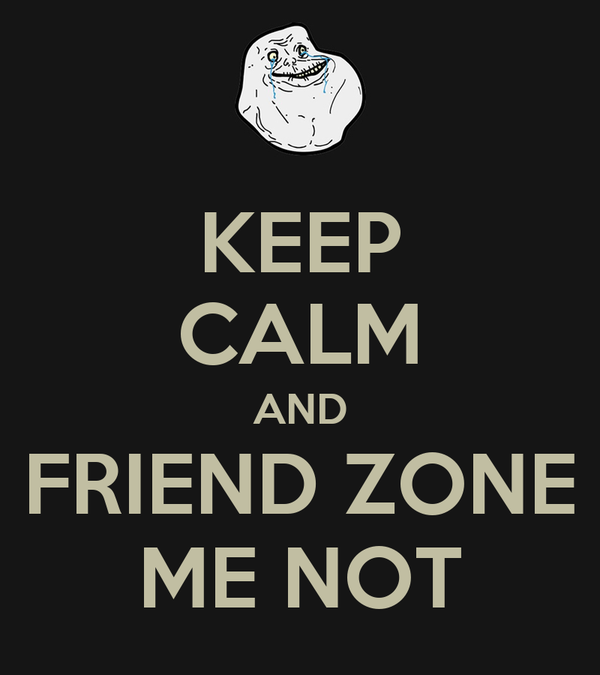 KEEP CALM AND FRIEND ZONE ME NOT