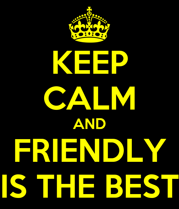 KEEP CALM AND FRIENDLY IS THE BEST