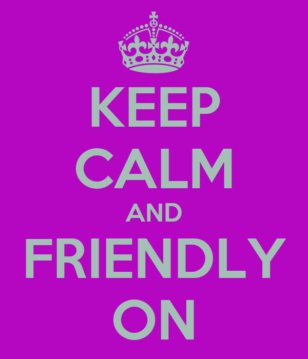 KEEP CALM AND FRIENDLY ON