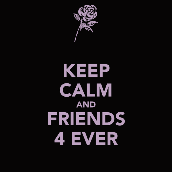 KEEP CALM AND FRIENDS 4 EVER