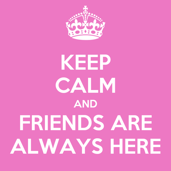 KEEP CALM AND FRIENDS ARE ALWAYS HERE