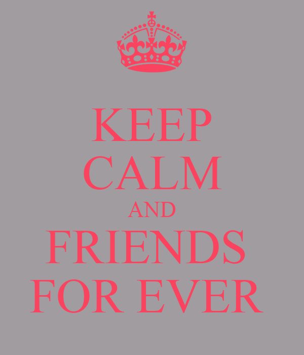 KEEP CALM AND FRIENDS  FOR EVER