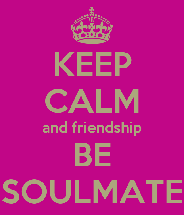 KEEP CALM and friendship BE SOULMATE