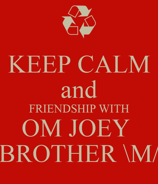 KEEP CALM and FRIENDSHIP WITH OM JOEY  BROTHER \M/
