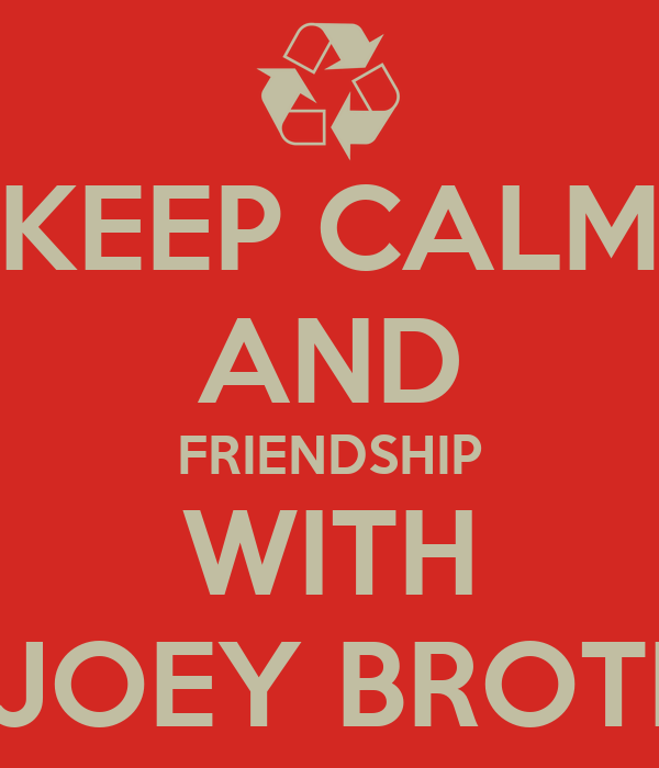 KEEP CALM AND FRIENDSHIP WITH OM JOEY BROTHER