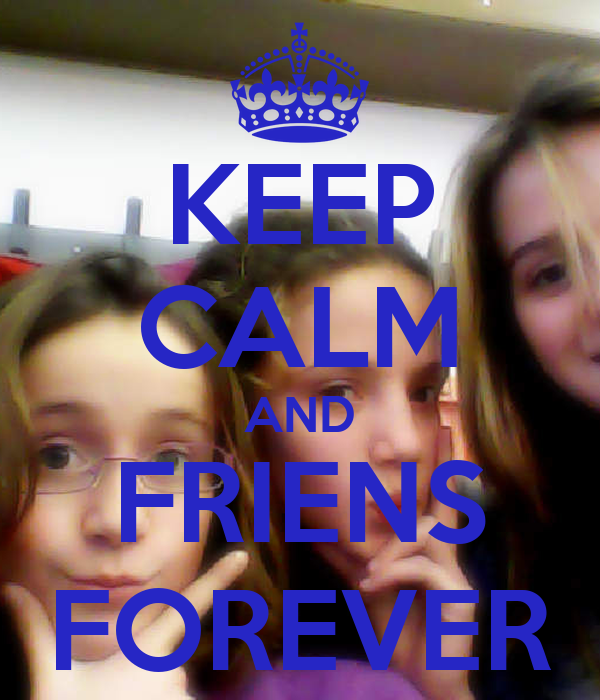 KEEP CALM AND FRIENS FOREVER