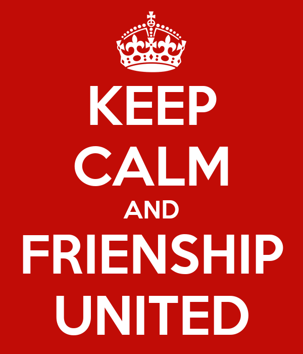 KEEP CALM AND FRIENSHIP UNITED