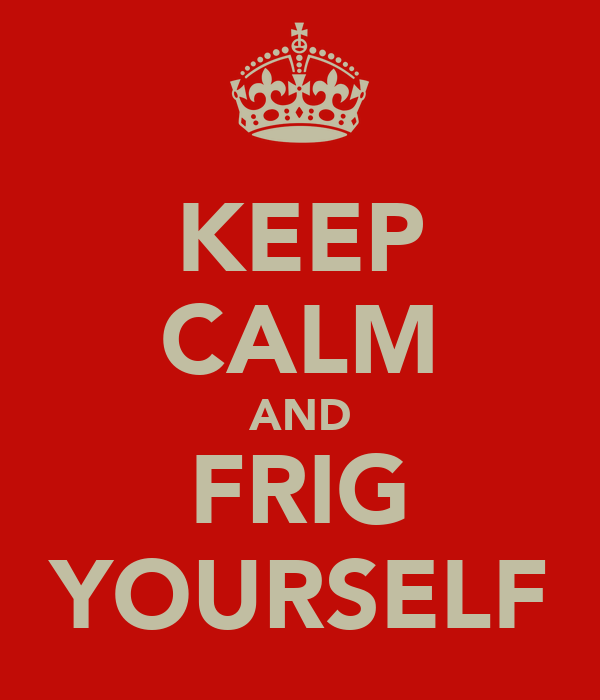 KEEP CALM AND FRIG YOURSELF