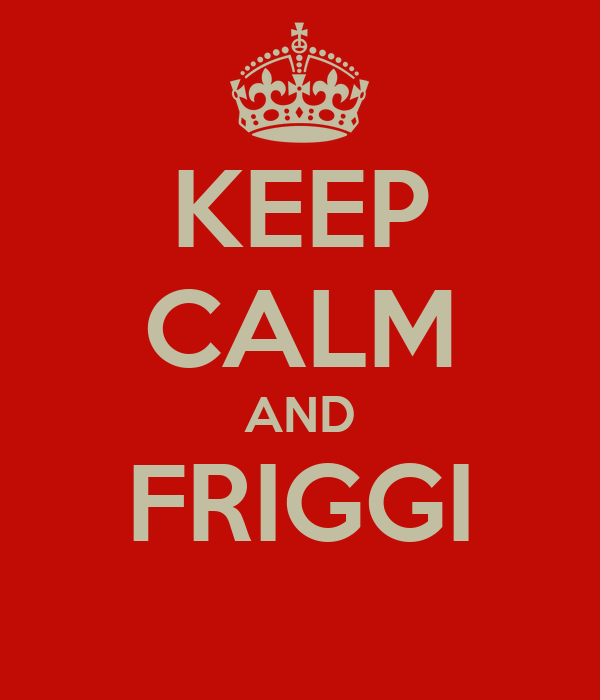 KEEP CALM AND FRIGGI