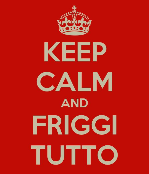 KEEP CALM AND FRIGGI TUTTO