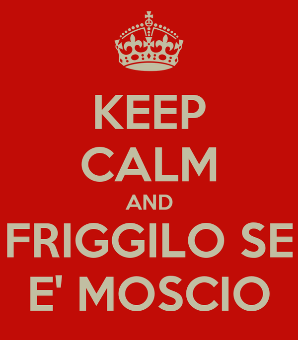 KEEP CALM AND FRIGGILO SE E' MOSCIO