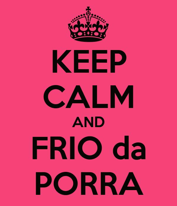KEEP CALM AND FRIO da PORRA