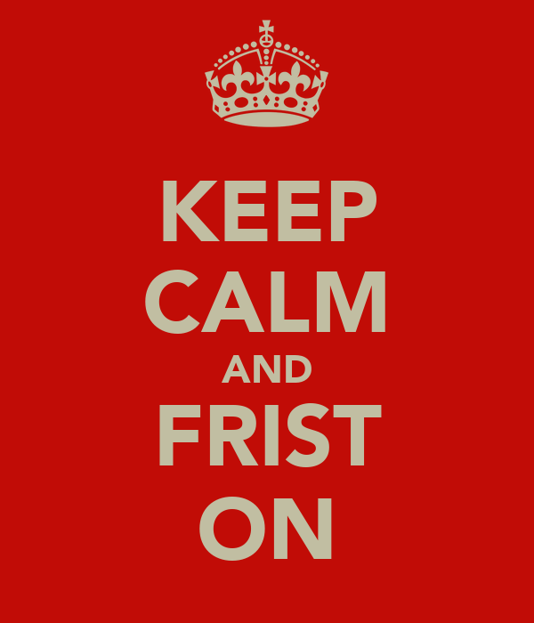KEEP CALM AND FRIST ON
