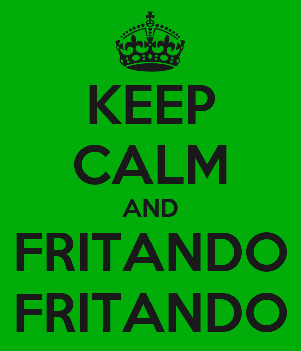 KEEP CALM AND FRITANDO FRITANDO