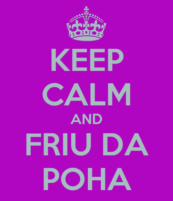 KEEP CALM AND FRIU DA POHA