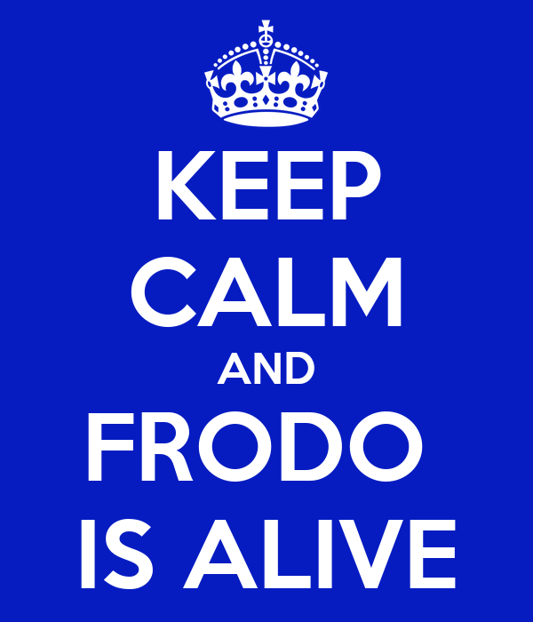 KEEP CALM AND FRODO  IS ALIVE