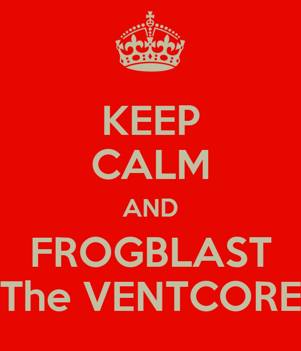 KEEP CALM AND FROGBLAST The VENTCORE