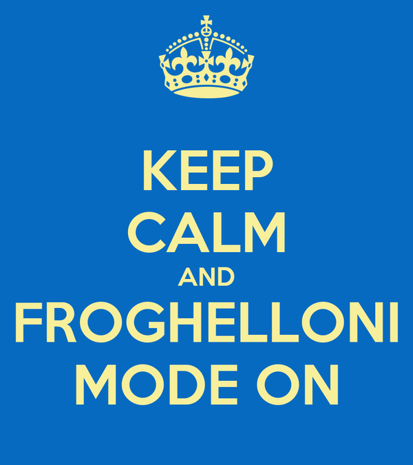 KEEP CALM AND FROGHELLONI MODE ON