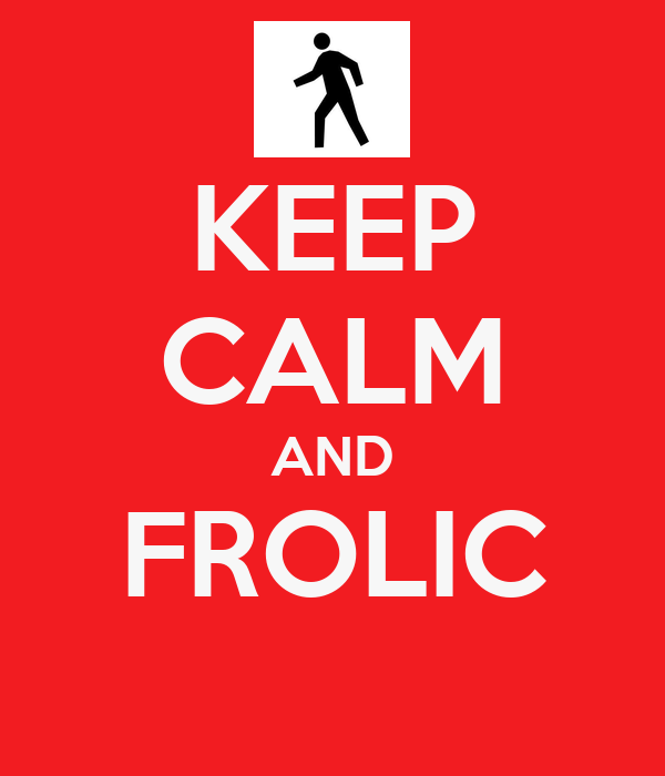 KEEP CALM AND FROLIC