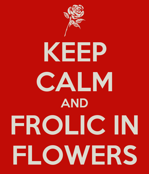 KEEP CALM AND FROLIC IN FLOWERS