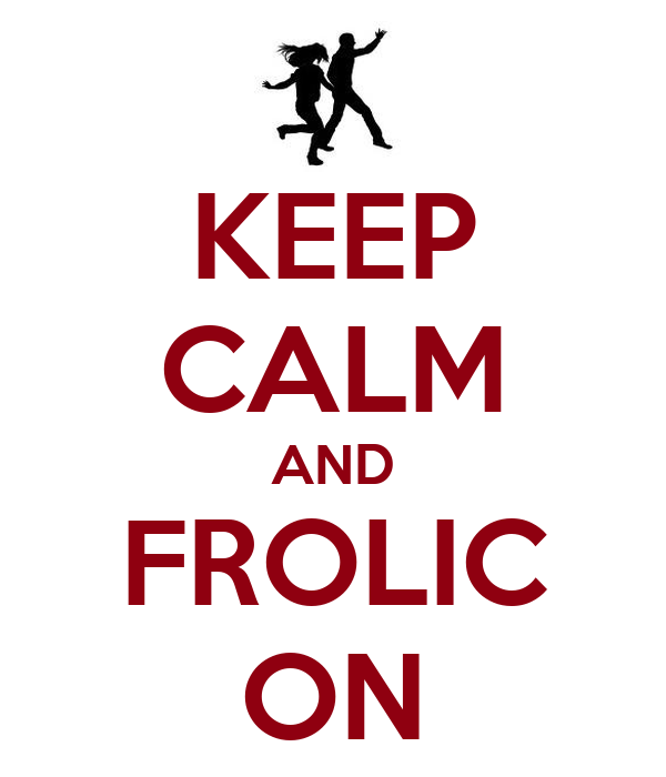 KEEP CALM AND FROLIC ON