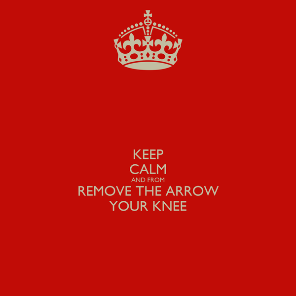 KEEP CALM AND FROM REMOVE THE ARROW YOUR KNEE