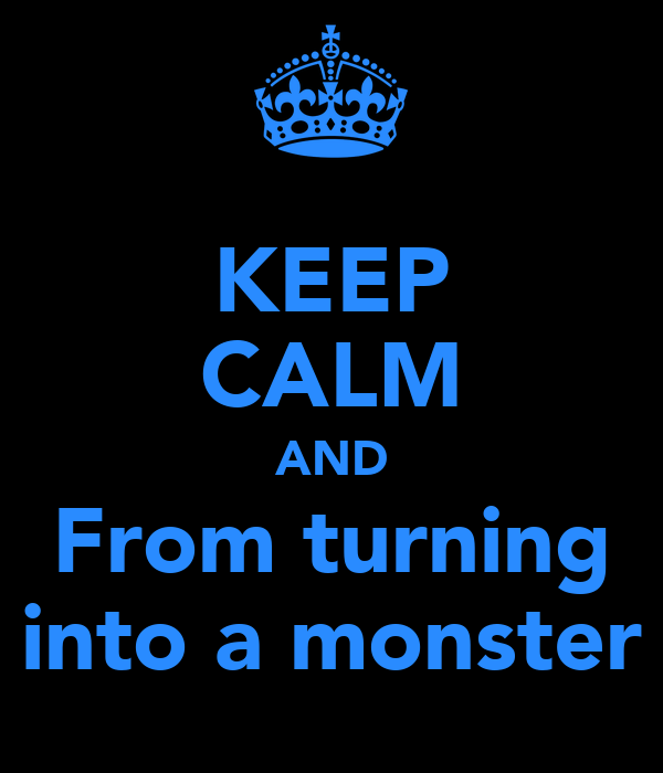 KEEP CALM AND From turning into a monster