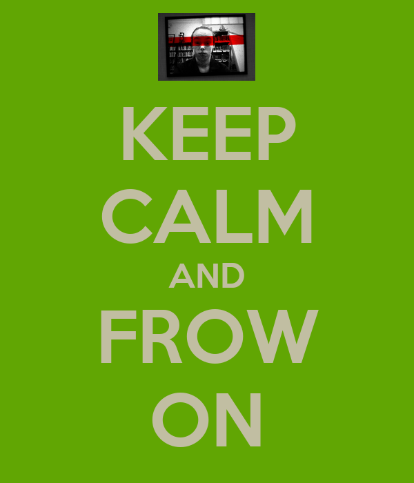KEEP CALM AND FROW ON