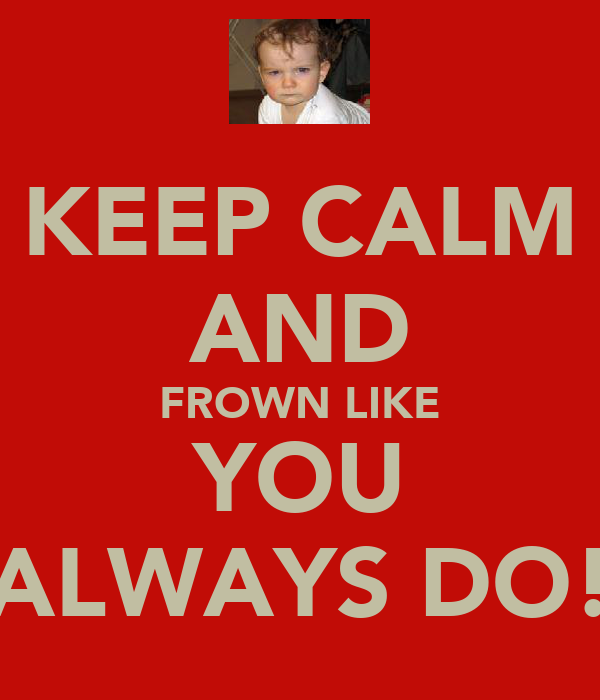 KEEP CALM AND FROWN LIKE YOU ALWAYS DO!