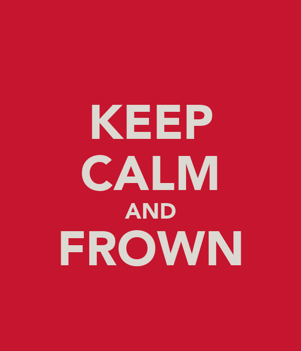 KEEP CALM AND FROWN